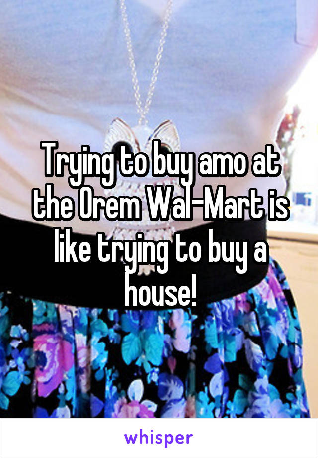 Trying to buy amo at the Orem Wal-Mart is like trying to buy a house!