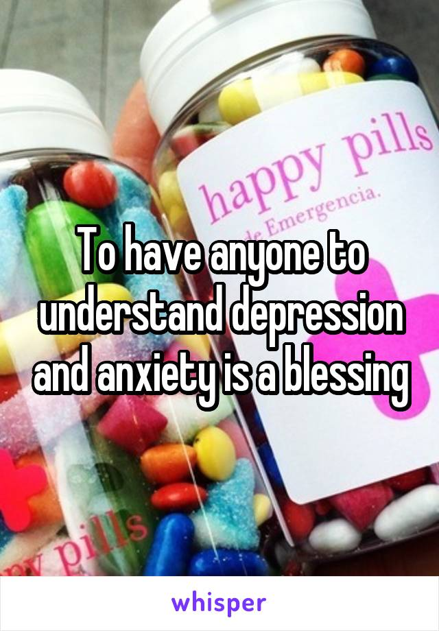 To have anyone to understand depression and anxiety is a blessing