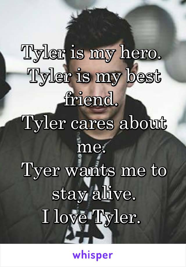 Tyler is my hero.  Tyler is my best friend.  Tyler cares about me.  Tyer wants me to stay alive. I love Tyler.