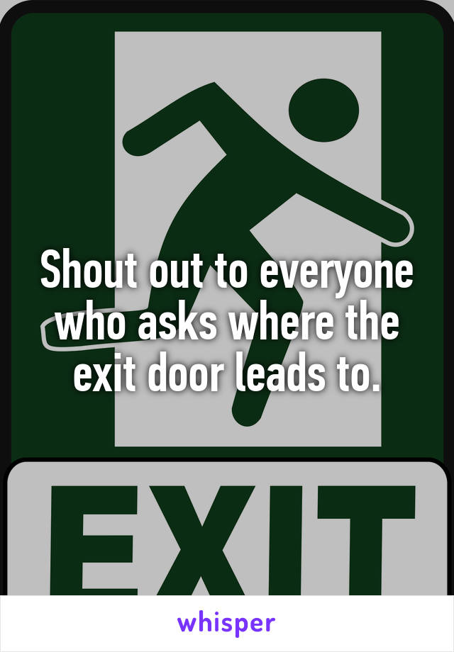 Shout out to everyone who asks where the exit door leads to.