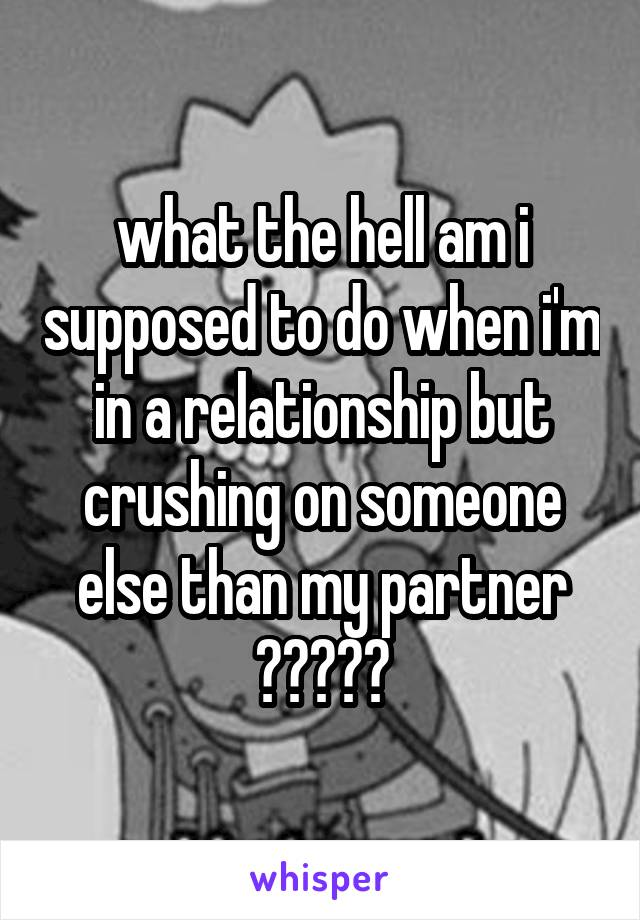 what the hell am i supposed to do when i'm in a relationship but crushing on someone else than my partner ?????