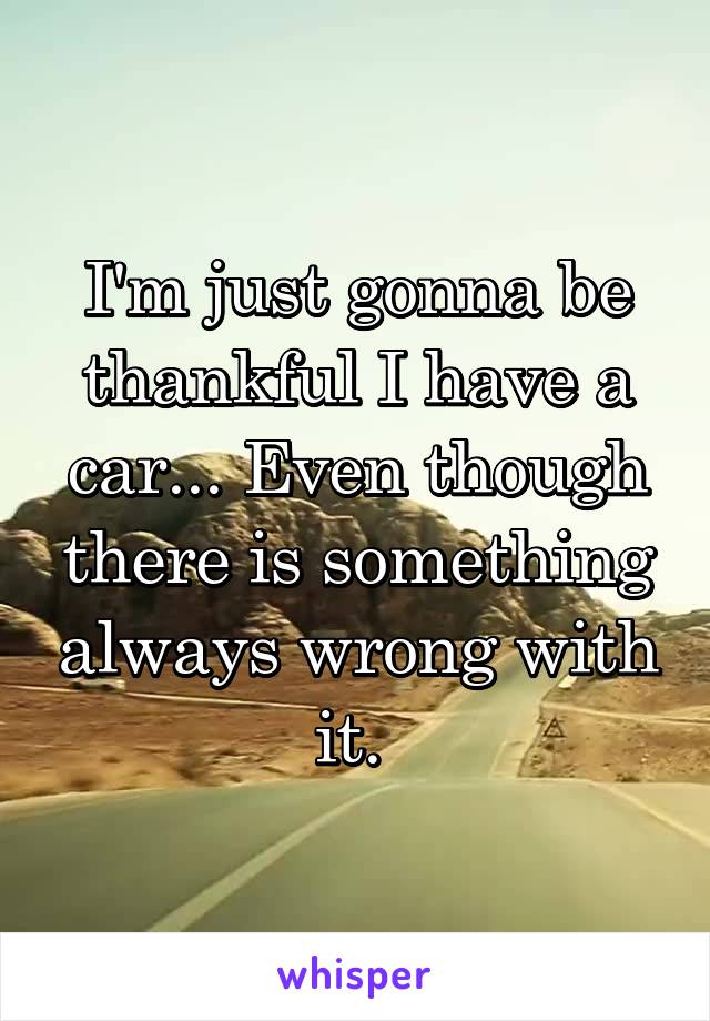 I'm just gonna be thankful I have a car... Even though there is something always wrong with it.