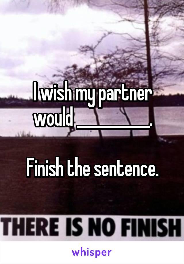 I wish my partner would ___________.  Finish the sentence.