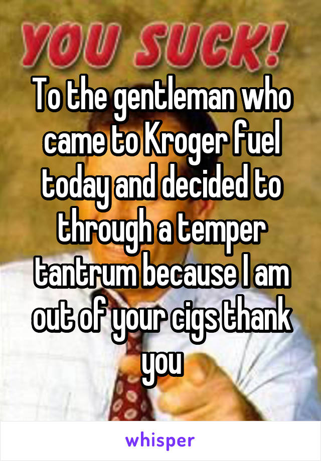To the gentleman who came to Kroger fuel today and decided to through a temper tantrum because I am out of your cigs thank you