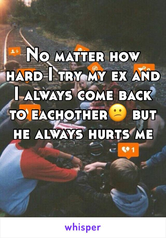 No matter how hard I try my ex and I always come back to eachother😕 but he always hurts me