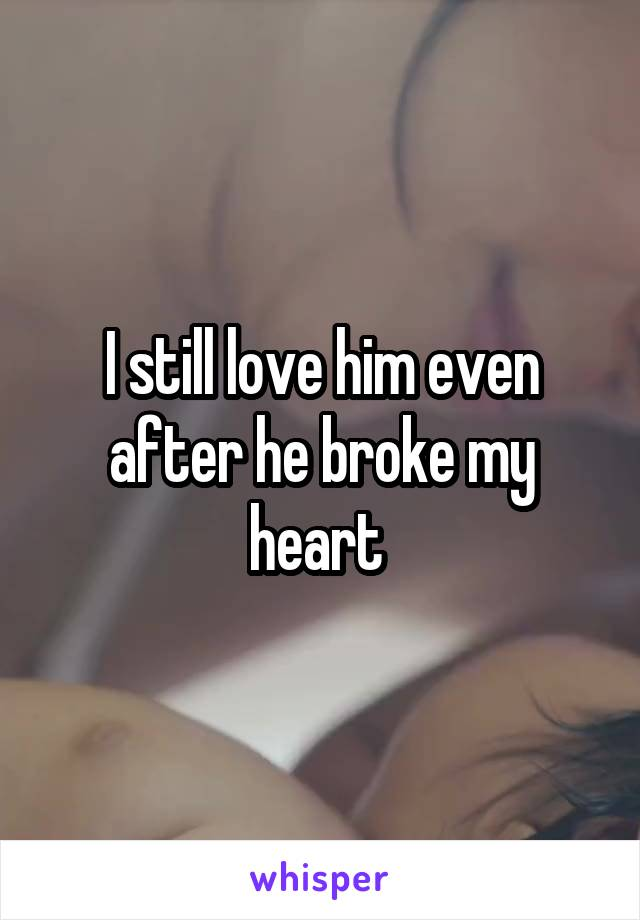 I still love him even after he broke my heart