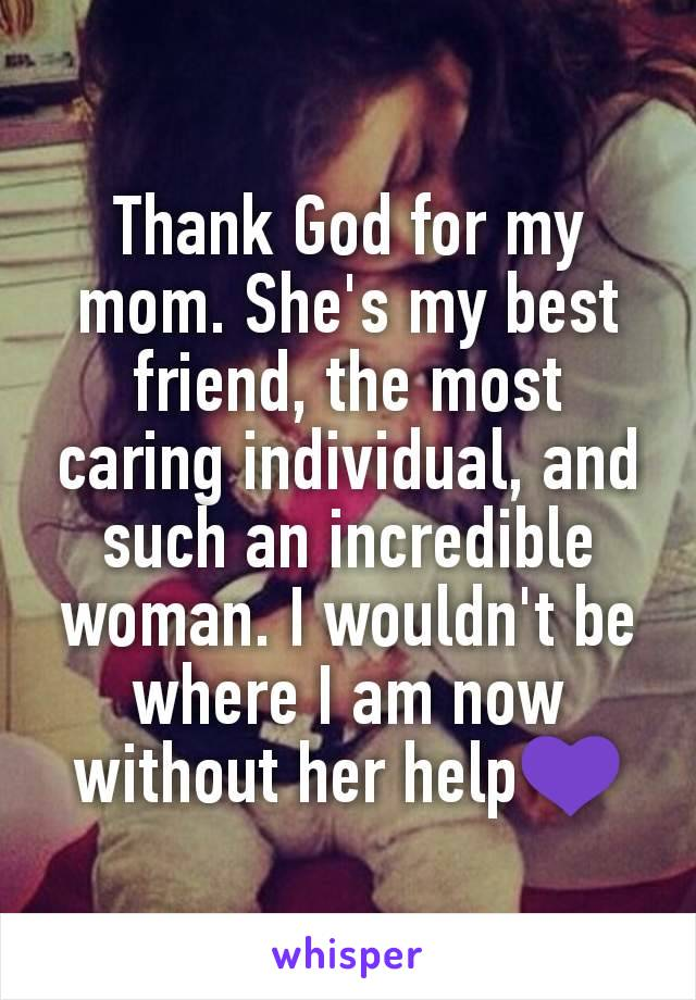 Thank God for my mom. She's my best friend, the most caring individual, and such an incredible woman. I wouldn't be where I am now without her help💜