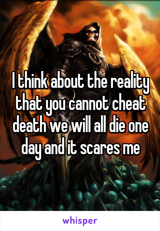 I think about the reality that you cannot cheat death we will all die one day and it scares me