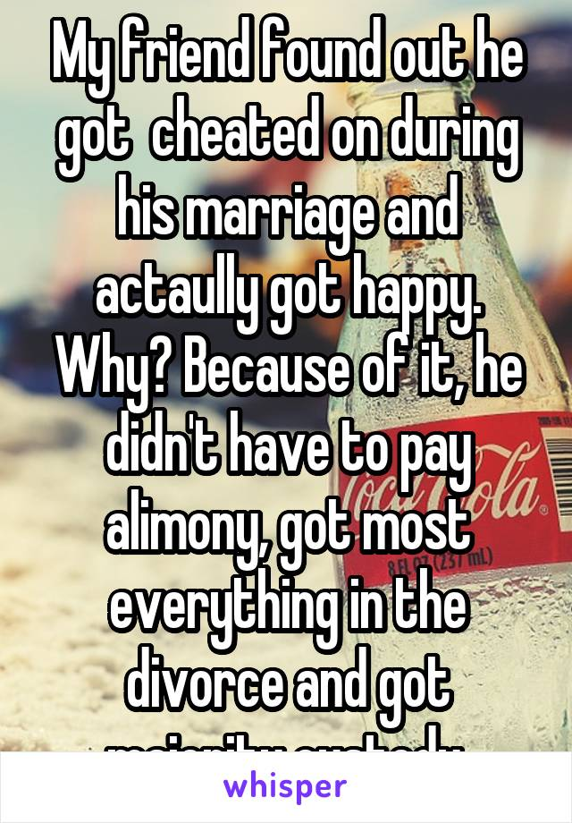 My friend found out he got  cheated on during his marriage and actaully got happy. Why? Because of it, he didn't have to pay alimony, got most everything in the divorce and got majority custody.
