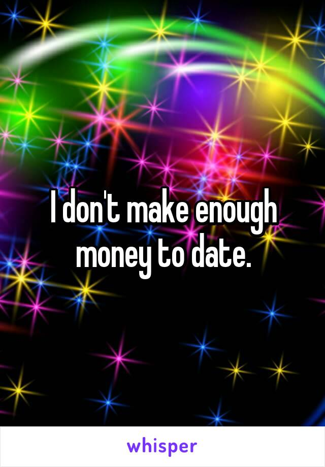 I don't make enough money to date.