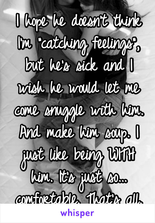 """I hope he doesn't think I'm """"catching feelings"""", but he's sick and I wish he would let me come snuggle with him. And make him soup. I just like being WITH him. It's just so... comfortable. That's all."""