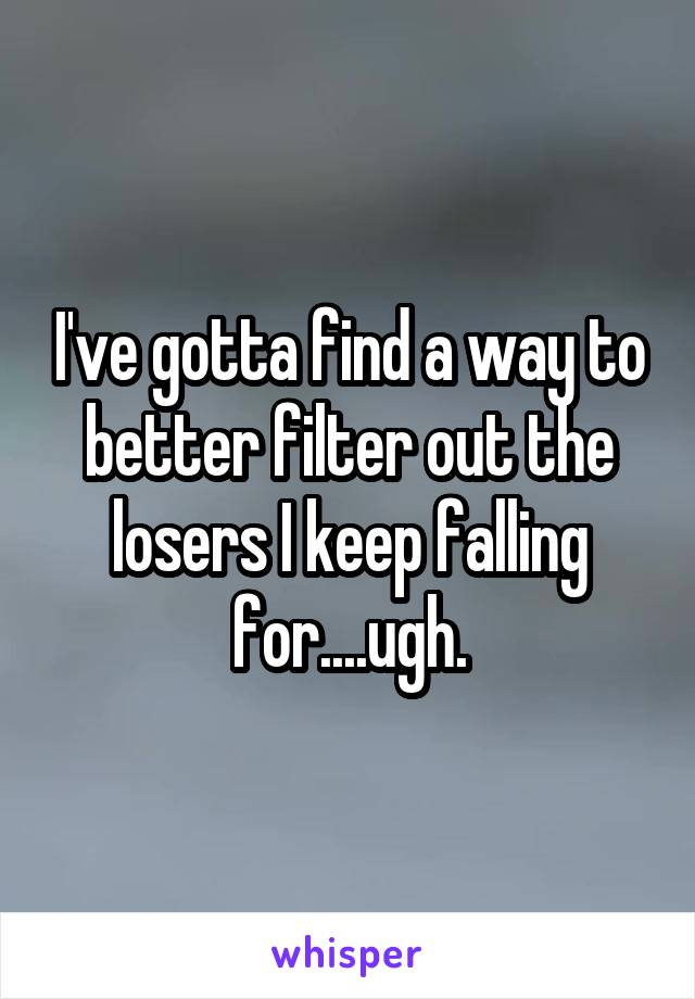 I've gotta find a way to better filter out the losers I keep falling for....ugh.