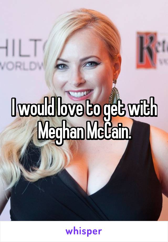 I would love to get with Meghan McCain.