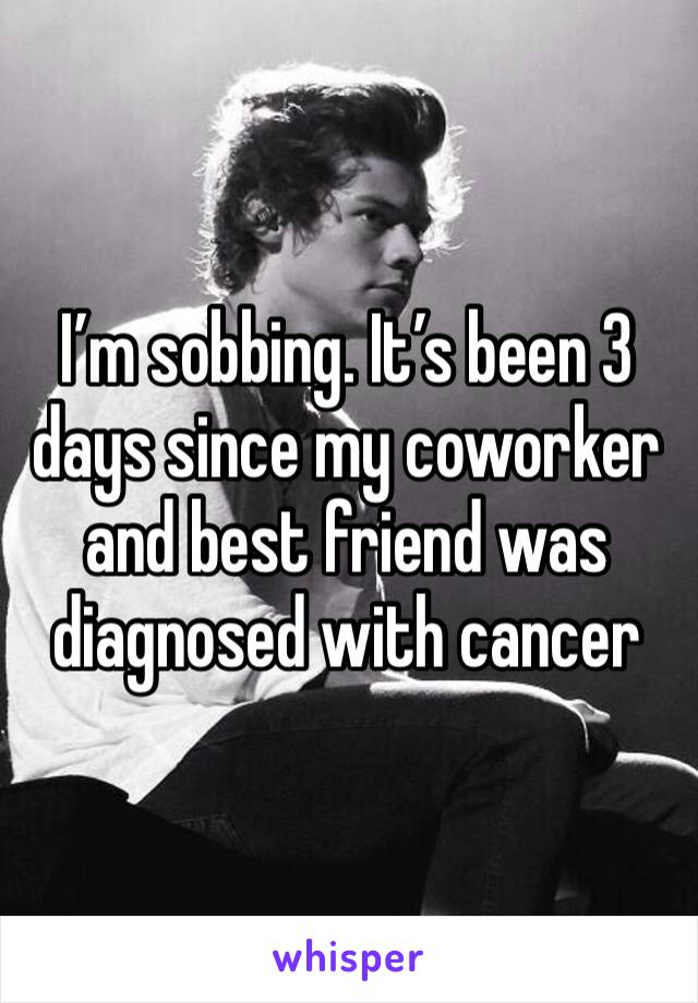 I'm sobbing. It's been 3 days since my coworker and best friend was diagnosed with cancer