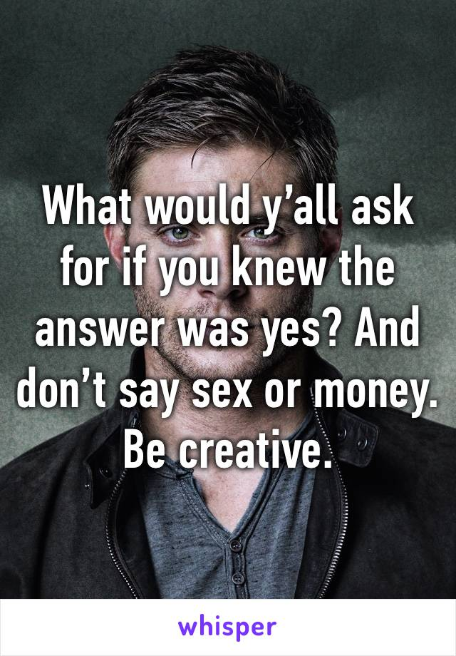 What would y'all ask for if you knew the answer was yes? And don't say sex or money. Be creative.