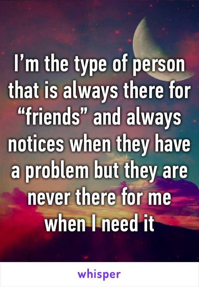"I'm the type of person that is always there for ""friends"" and always notices when they have a problem but they are never there for me when I need it"