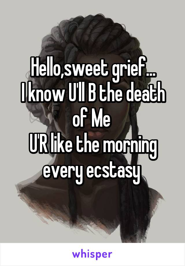 Hello,sweet grief... I know U'll B the death of Me  U'R like the morning every ecstasy