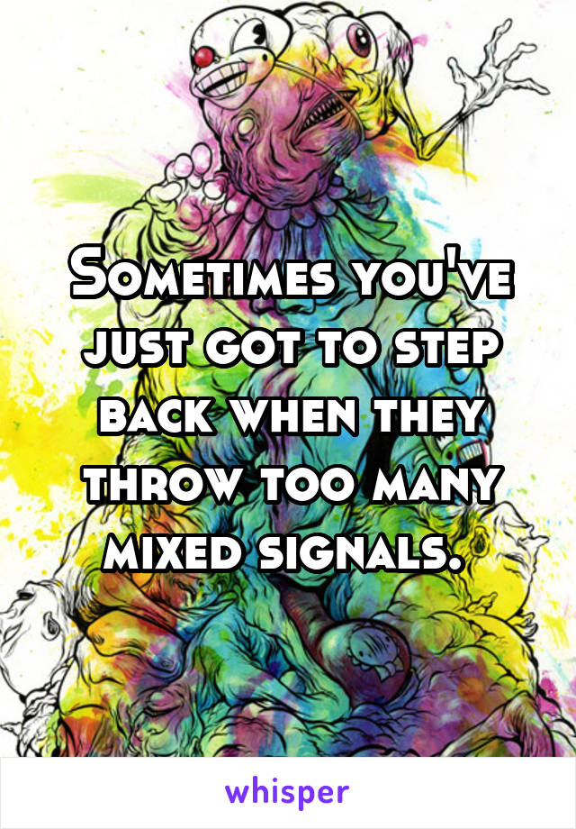Sometimes you've just got to step back when they throw too many mixed signals.