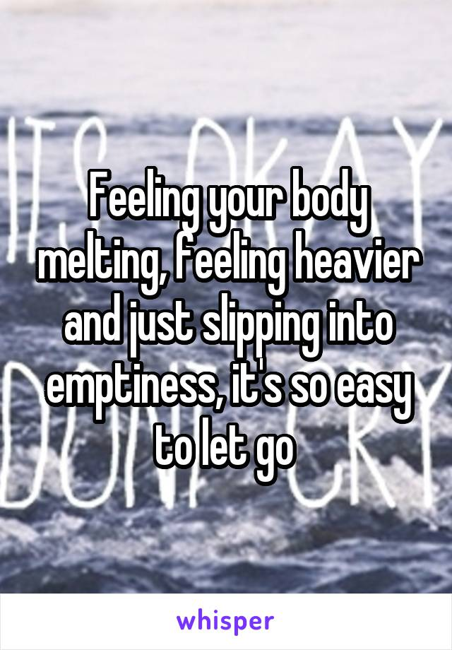 Feeling your body melting, feeling heavier and just slipping into emptiness, it's so easy to let go