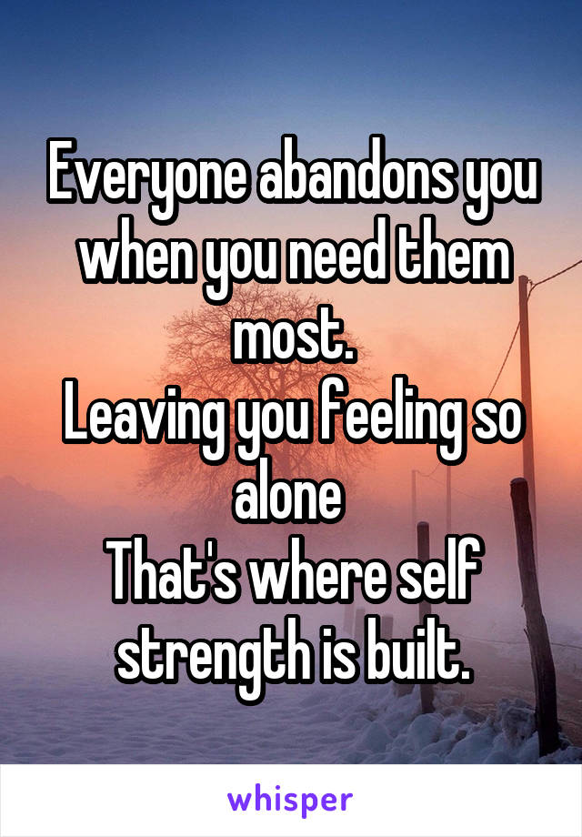Everyone abandons you when you need them most. Leaving you feeling so alone  That's where self strength is built.