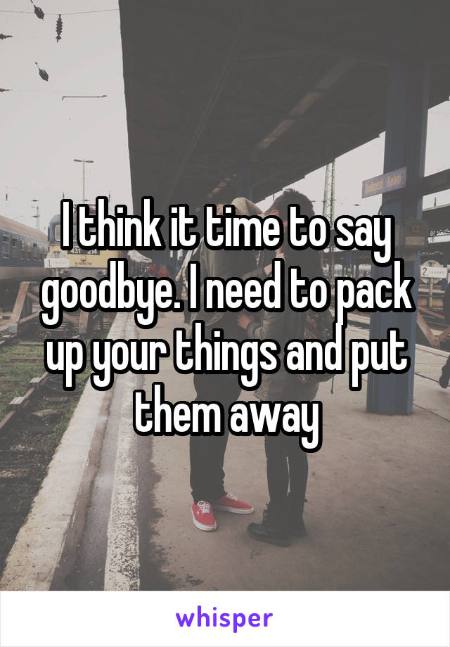 I think it time to say goodbye. I need to pack up your things and put them away