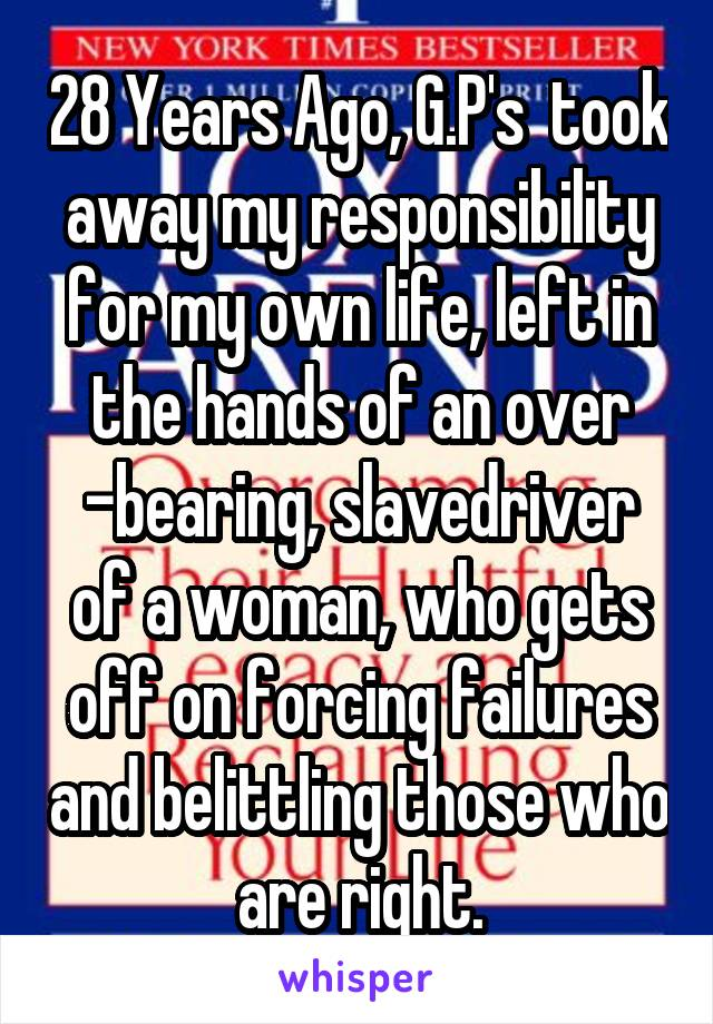 28 Years Ago, G.P's  took away my responsibility for my own life, left in the hands of an over -bearing, slavedriver of a woman, who gets off on forcing failures and belittling those who are right.