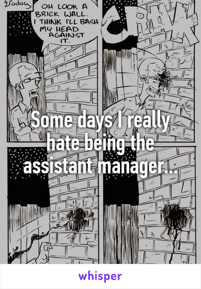 Some days I really hate being the assistant manager...