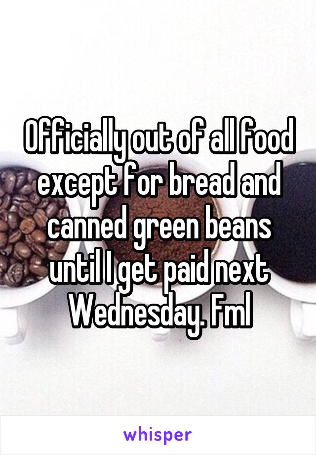 Officially out of all food except for bread and canned green beans until I get paid next Wednesday. Fml