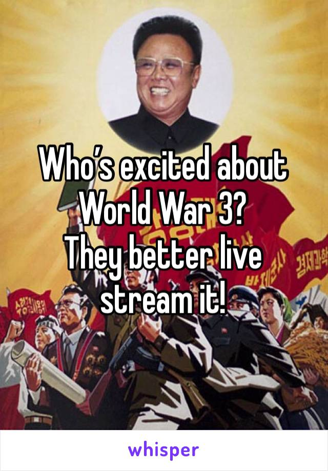 Who's excited about World War 3? They better live stream it!