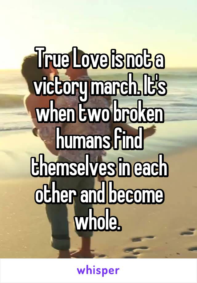 True Love is not a victory march. It's when two broken humans find themselves in each other and become whole.