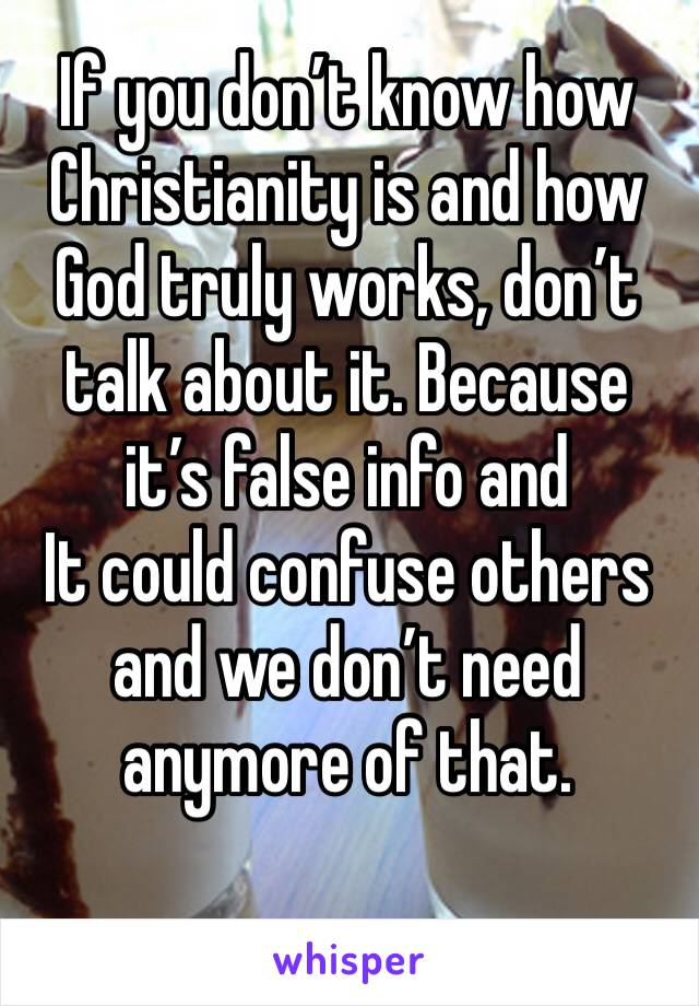 If you don't know how Christianity is and how God truly works, don't talk about it. Because it's false info and It could confuse others and we don't need anymore of that.