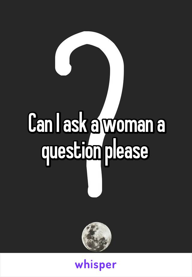 Can I ask a woman a question please