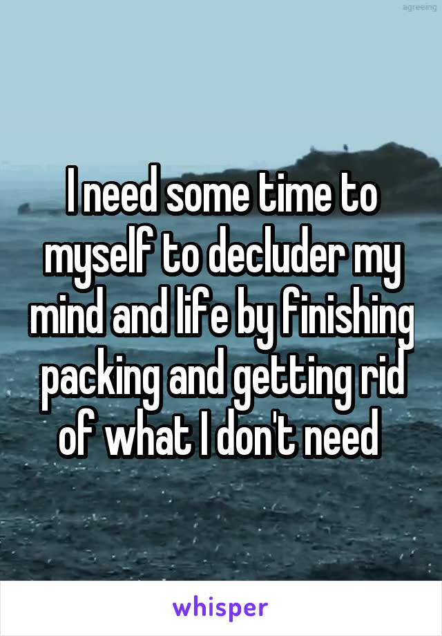 I need some time to myself to decluder my mind and life by finishing packing and getting rid of what I don't need