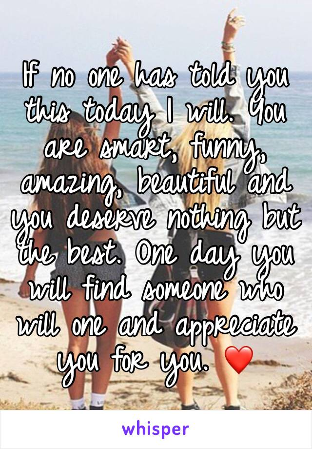 If no one has told you this today I will. You are smart, funny, amazing, beautiful and you deserve nothing but the best. One day you will find someone who will one and appreciate you for you. ❤️