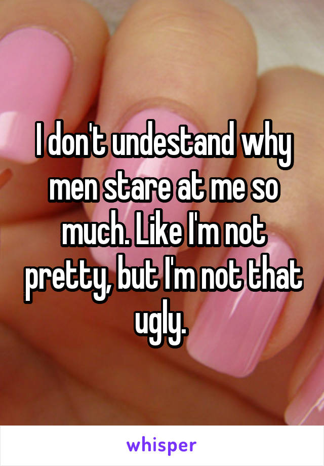 I don't undestand why men stare at me so much. Like I'm not pretty, but I'm not that ugly.