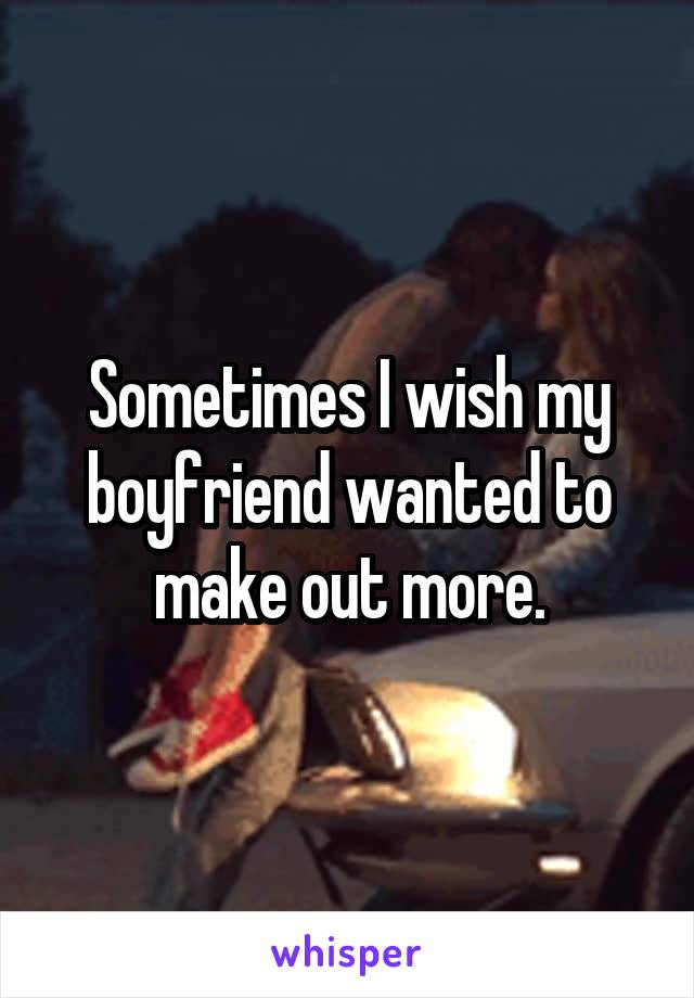 Sometimes I wish my boyfriend wanted to make out more.