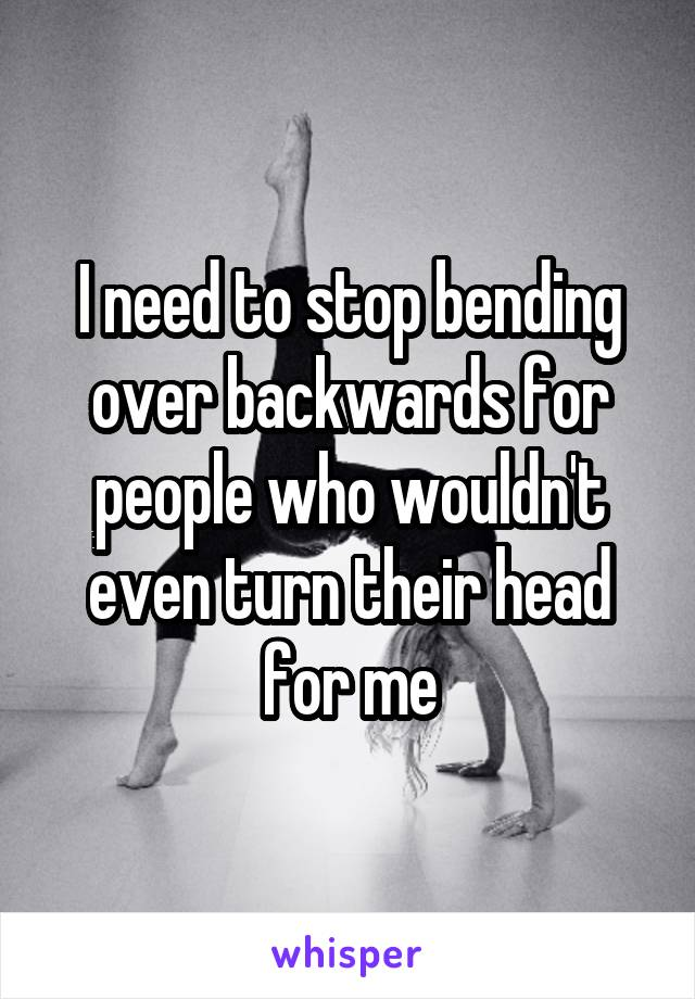 I need to stop bending over backwards for people who wouldn't even turn their head for me