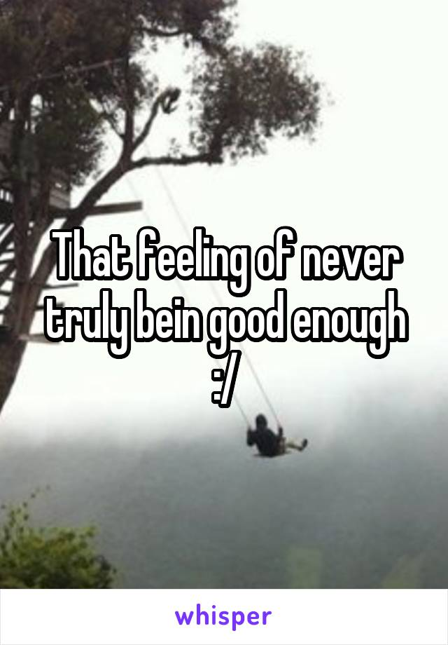 That feeling of never truly bein good enough :/