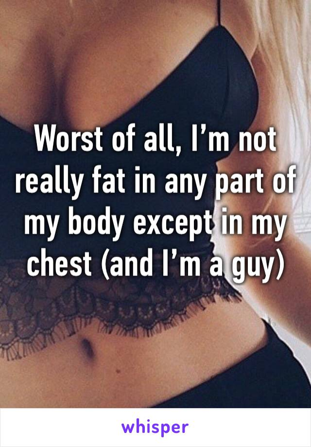 Worst of all, I'm not really fat in any part of my body except in my chest (and I'm a guy)