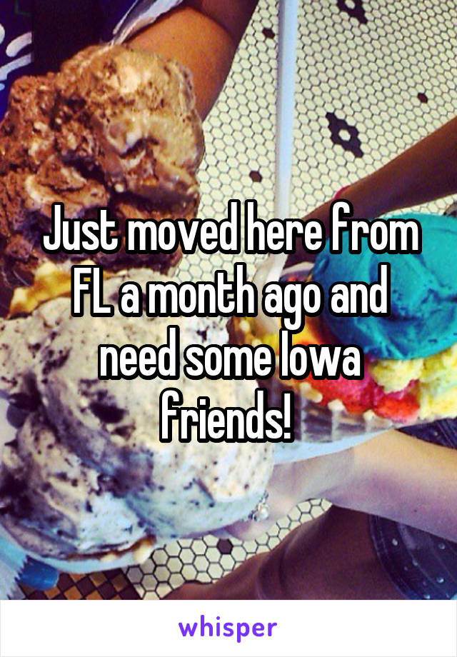 Just moved here from FL a month ago and need some Iowa friends!