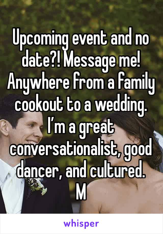 Upcoming event and no date?! Message me! Anywhere from a family cookout to a wedding. I'm a great conversationalist, good dancer, and cultured.  M