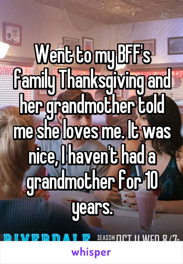 Went to my BFF's family Thanksgiving and her grandmother told me she loves me. It was nice, I haven't had a grandmother for 10 years.