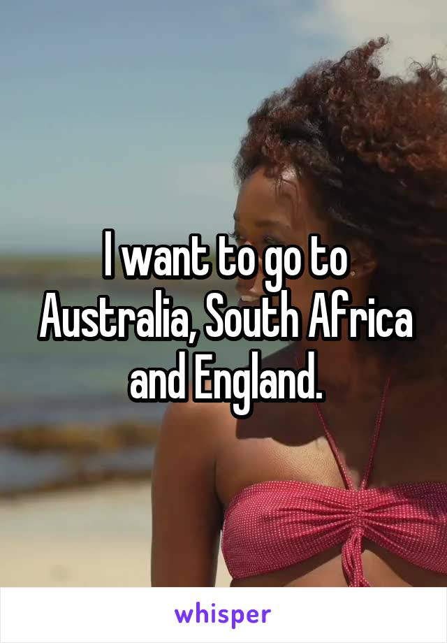 I want to go to Australia, South Africa and England.
