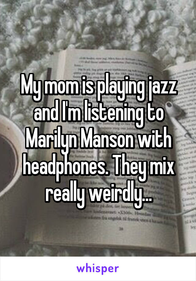 My mom is playing jazz and I'm listening to Marilyn Manson with headphones. They mix really weirdly...