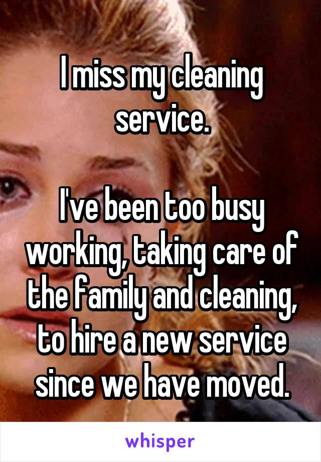 I miss my cleaning service.  I've been too busy working, taking care of the family and cleaning, to hire a new service since we have moved.