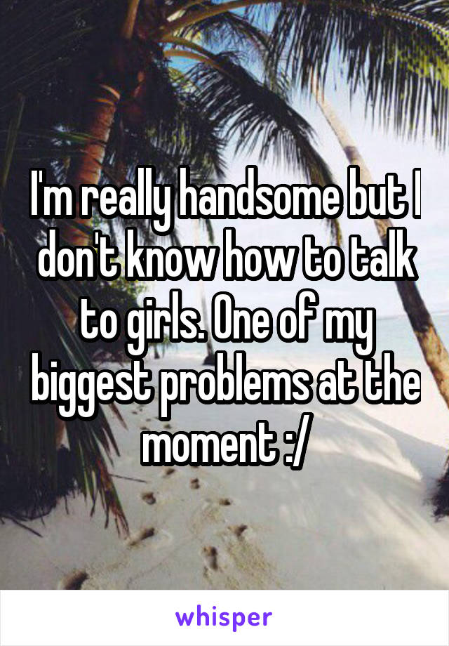 I'm really handsome but I don't know how to talk to girls. One of my biggest problems at the moment :/