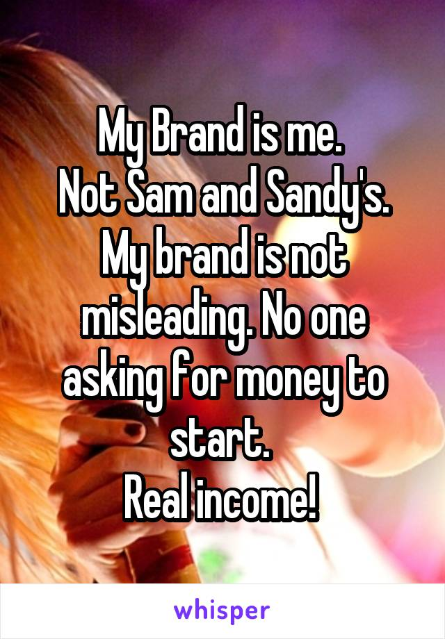 My Brand is me.  Not Sam and Sandy's. My brand is not misleading. No one asking for money to start.  Real income!