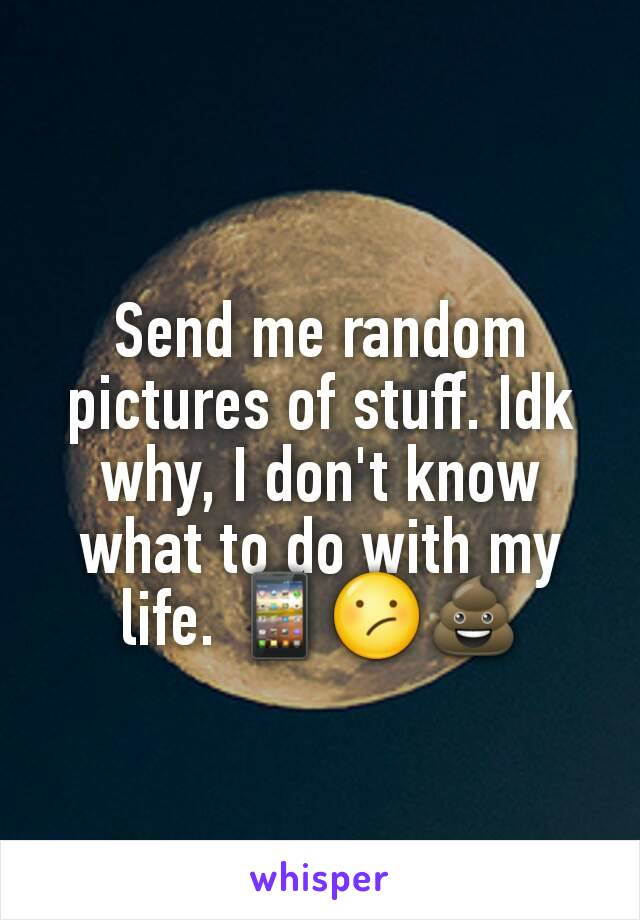 Send me random pictures of stuff. Idk why, I don't know what to do with my life. 📱😕💩