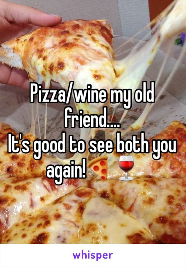 Pizza/wine my old friend....  It's good to see both you again!🍕🍷