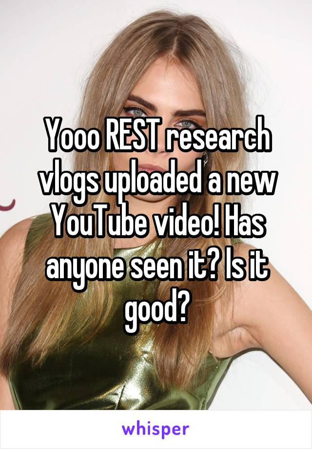 Yooo REST research vlogs uploaded a new YouTube video! Has anyone seen it? Is it good?